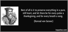 Best of all is it to preserve everything in a pure, still heart, and let there be for every pulse a thanksgiving, and for every breath a song. - Konrad von Gesner