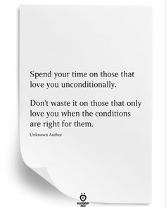 Spend your time on those that love you unconditionally.  Don't waste it on those that only love you when the conditions are right for them.  Unknown Author New Quotes, Daily Quotes, True Quotes, Words Quotes, Great Quotes, Quotes To Live By, Inspirational Quotes, Sayings, Motivational