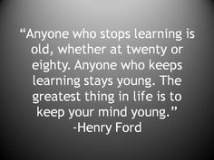 """Anyone who stops learning is old, whether at twenty of eighty. Anyone who keeps learning stays young. The greatest thing is life is to keep your mind young."" -Henry Ford #Birthday #Inspirational #quote"