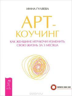 """Книга """"Арт-коучинг. Как женщине играючи изменить свою жизнь за 3 месяца"""" Инна Гуляева - купить книгу ISBN 978-5-9573-2581-9 с доставкой по почте в интернет-магазине OZON.ru"""
