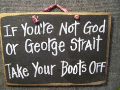 george+strait+sign | If Not God or George Strait Remove Shoes Sign by trimblecrafts if you can find this i want it for my mud room!