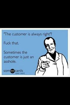 customer is not always right. in fact most of the time the customer is not only wrong, but absolutely bat-shit crazy!