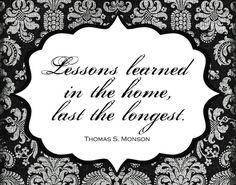 """""""Lessons learned in the home, last the longest."""" Thomas S. Monson #LDS #quotes"""
