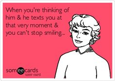 When you're thinking of him & he texts you at that very moment & you can't stop smiling...
