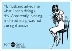 My husband asked me what I been doing all day. Apparently, pinning and crocheting was not the right answer | Confession Ecard