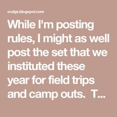 """While I'm posting rules, I might as well post the set that we instituted these year for field trips and camp outs. They've been invaluable and I often have parents quoting the """"Mommy Rules"""" to the girls.    The Mommy Rules Troop 000   1. Mommies do not carry a girl's scouts stuff on field trips and events  2. Mommies do not carry girl scouts  3. When mommies are at meetings they do sit in the Girl Scout circle. Girl Scouts do not sit on their laps (they may sit next to them)…"""