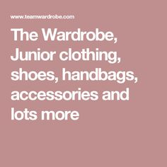 The Wardrobe, Junior clothing, shoes, handbags, accessories and lots more