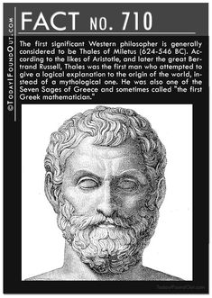 "The first significant Western philosopher is generally considered to be Thales of Miletus (624-546 BC). According to the likes of Aristotle, and later the great Bertrand Russell, Thales was the first man who attempted to give a logical explanation to the origin of the world, instead of a mythological one. He was also one of the Seven Sages of Greece and sometimes called ""the first Greek mathematician."""