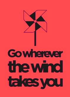 go wherever the wind takes you