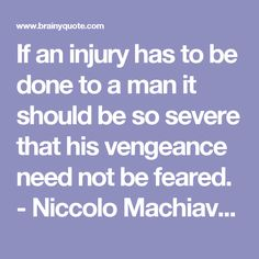 If an injury has to be done to a man it should be so severe that his vengeance need not be feared. - Niccolo Machiavelli at BrainyQuote