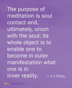 De-stress with Meditation   The purpose of meditation is soul contact and, ultimately, union with the soul; its whole object is to enable one to become in outer manifestation what one is in inner reality. ~ AA Bailey @SoulBridging #meditation #quotes