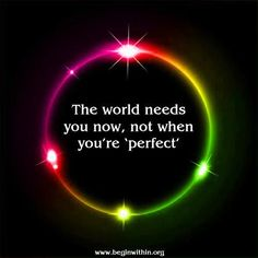 *THE WORLD NEEDS YOU NOW, NOT WHEN YOU ARE 'PERFECT' - #Be #You #Beautiful