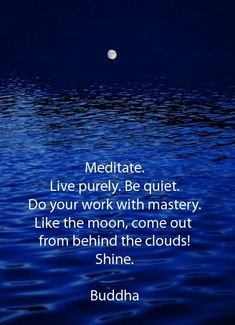 MEDITATE. Live purely. Be quiet. Do your work with mastery. Like the moon, come out from behind the clouds! Shine. - Buddha
