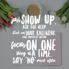 "Just show up. Ask for help. Block out your calendar. Focu on one thing at a time.  Say ""no"" more often."