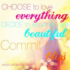 Chose to love everything, decide you to KNOW you are beautiful, commit to bliss. Wild Sister Magazine