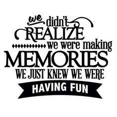 we didnt realize we were making memories we just knew we were having fun - Google Search