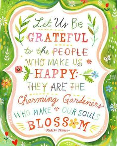Let us be grateful to the people who make us happy, they are the charming gardeners who make our souls blossom.