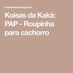 Koisas da Kaká: PAP - Roupinha para cachorro