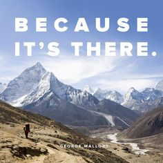 """""""Because it's there"""" ~ George Mallory"""