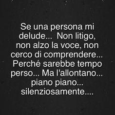 Se una persona mi delude...Non litigo,non alzo la voce,non cerco di comprendere...Perche' sarebbe tempo perso...Ma l'allontano...piano piano...silenziosamente....