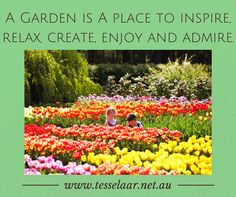A Garden is a place to inspire, relax, create, enjoy and admire.