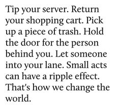 Tip your server. Return your shopping cart. Pick up a piece of trash. Hold the door for the person behind you. Let someone into your lane. Small acts can have a ripple effect. That's how we Change the world. Daily Quotes, Best Quotes, Life Quotes, Wisdom Quotes, Awesome Quotes, Quotable Quotes, Favorite Quotes, Bien Dit, Pay It Forward
