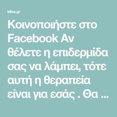Κοινοποιήστε στο Facebook Αν θέλετε η επιδερμίδα σας να λάμπει, τότε αυτή η θεραπεία είναι για εσάς . Θα εξαφανίσει τα σημάδια και το πρόσωπό σας θα φαίνεται πιο λαμπερό και νεανικό από ποτέ! Επίσης, η θεραπεία αυτή θα κρύψει... Facebook