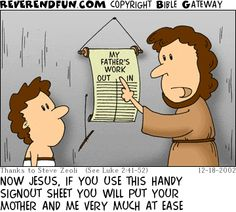 DESCRIPTION: Joseph pointing out a signout sheet to young Jesus CAPTION: NOW JESUS, IF YOU USE THIS HANDY SIGNOUT SHEET YOU WILL PUT YOUR MOTHER AND ME VERY MUCH AT EASE