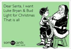 Dear Santa, I want Luke Bryan & Bud Light for Christmas That is all.