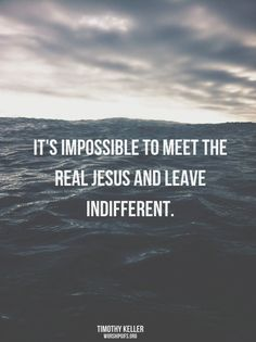 It's impossible to meet the real Jesus and leave indifferent