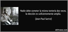 Nadie debe cometer la misma tontería dos veces, la elección es suficientemente amplía. (Jean-Paul Sartre)