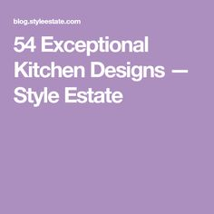 54 Exceptional Kitchen Designs — Style Estate