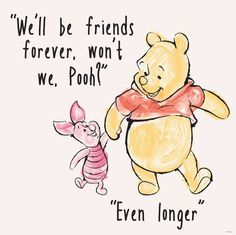 """""""We'll be friends forever, won't we Pooh?"""" asked Piglet, """"Even longer"""" answered Pooh -- A. Milne, Winnie The Pooh, Quote Winnie The Pooh Quotes, Disney Winnie The Pooh, Winnie The Pooh Drawing, Piglet Winnie The Pooh, Eeyore Quotes, Winnie The Pooh Tattoos, Citations Film, Pooh Bear, Tigger"""
