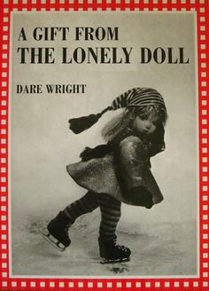 A Gift From The Lonely Doll, United States, 1966, by Dare Wright.  The tenth children's book by Wright, it featured on the cover and interior photography her childhood doll Edith The Lonely Doll, a modified all-felt character doll by the Italian firm Lenci.