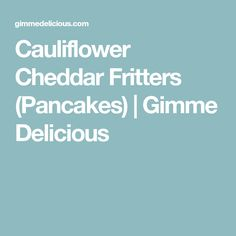 Cauliflower Cheddar Fritters (Pancakes) | Gimme Delicious