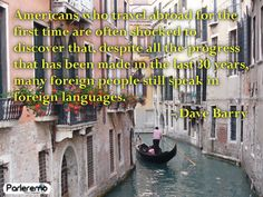 parleremo - language - languages - quote | Americans who travel abroad for the first time are often shocked to discover that, despite all the progress that has been made in the last 30 years, many foreign people still speak in foreign languages. - David Barry