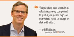 """People shop and learn in a whole new way compared to just a few years ago, so marketers need to adapt or risk extinction."" ― Brian Halligan, CEO & Co-Founder, HubSpot"