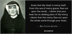 Know that My Heart is mercy itself. From this sea of mercy graces flow out upon the world....I desire that your heart be an abiding place of My mercy. I desire that this mercy flow out upon the whole world through your heart. - Mary Faustina Kowalska
