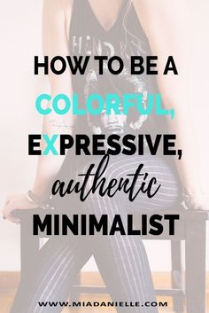 How to be a colorful expressive authentic minimalist. Minimalism, minimalist living, simplify, declutter, simplify, #declutter #minimalism #minimalistliving #clutterfree #simpleliving