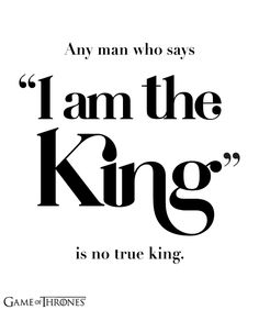 """""""Any man who says 'I am the King' is not true king."""" - Tywin Lannister"""