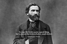 """To copy the truth can be a good thing, but to invent the truth is better, much better."" - Giuseppe Verdi"