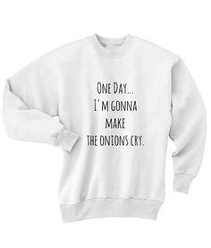 One Day I'm Gonna Make The Onions Cry Sweater Funny Sweatshirt, Women Sweatshirts, Winter Funny Sweater, handmade by order with Screen printing / DTG print. Funny Shirt Sayings, Sarcastic Shirts, Funny Tee Shirts, Shirts With Sayings, Cute Shirts, Funny Outfits, Cool Outfits, Summer Outfits, Amazing Outfits