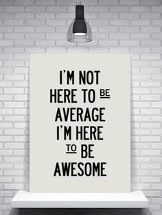 I'm not here to be average, I'm here to be awesome. thedailyquotes.com
