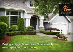 House you looked at today and wanted to think about until tomorrow may be the same house someone looked at yesterday and will buy today. Quickghar professionals try to explain this truth to home buyers as buying a bigger home doesn't necessarily mean spending more money.