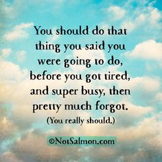 You should do that thing you said you were going to do, before you got tired, and super busy, then pretty much forgot. (You really should.) #notsalmon Click #quote for more #motivation