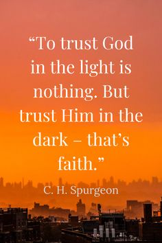 """""""To trust God in the light is nothing. But trust Him in the dark – that's faith."""" - C. H. Spurgeon"""