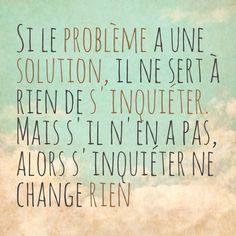 Si le problème a une solution, il ne sert à rien de s'inquiéter mais s'il n'en a pas, alors s'inquiéter ne change rien