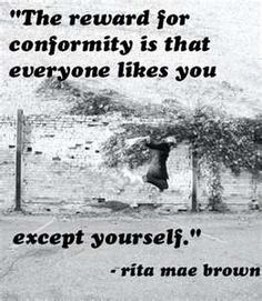 """The reward for conformity is that everyone likes you. except yourself."" Rita Mae Brown>>something to think about. New Quotes, Great Quotes, Quotes To Live By, Motivational Quotes, Life Quotes, Inspirational Quotes, Fabulous Quotes, Wolf Quotes, Random Quotes"