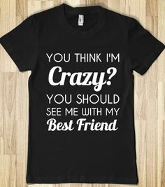 you think i'm crazy?you should see me with my best friend - glamfoxx.com - Skreened T-shirts, Organic Shirts, Hoodies, Kids Tees, Baby One-Pieces and Tote Bags