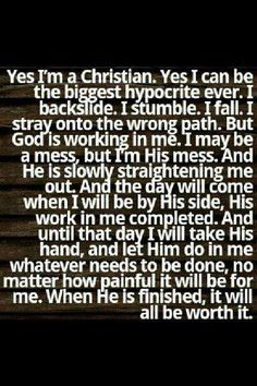 Yes I'm a Christian. Yes I can be the biggest hypocrite ever. I backslide. I stumble. I fall. I stray onto the wrong path. But God is working in me. I may be a mess, but I'm His mess. And He is slowly straightening me out. And the day will come when I will be by His side, His work in me completed. And until that day I will take His hand, and let Him do in me whatever needs to be done, no matter how painful it will be for me. When He is finished, it will all be worth it.